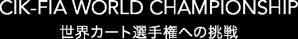 CIK-FIA WORLD CHAMPIONSHIP 世界カート選手権への挑戦